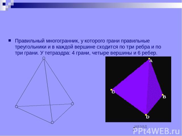 Правильный многогранник, у которого грани правильные треугольники и в каждой вершине сходится по три ребра и по три грани. У тетраэдра: 4 грани, четыре вершины и 6 ребер. назад ТЕТРАЭДР