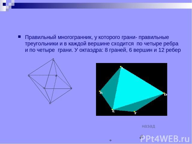 ОКТАЭДР Правильный многогранник, у которого грани- правильные треугольники и в каждой вершине сходится по четыре ребра и по четыре грани. У октаэдра: 8 граней, 6 вершин и 12 ребер назад