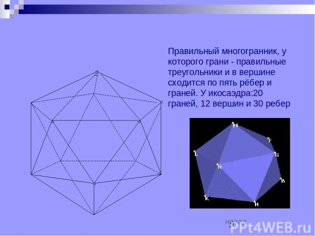 ИКОСОЭДР Правильный многогранник, у которого грани - правильные треугольники и в вершине сходится по пять рёбер и граней. У икосаэдра:20 граней, 12 вершин и 30 ребер назад