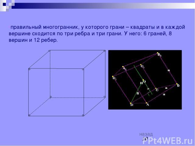 КУБ -правильный многогранник, у которого грани – квадраты и в каждой вершине сходится по три ребра и три грани. У него: 6 граней, 8 вершин и 12 ребер. назад