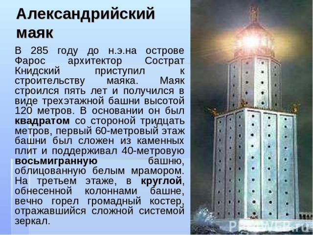 Александрийский маяк В 285 году до н.э.на острове Фарос архитектор Сострат Книдский приступил к строительству маяка. Маяк строился пять лет и получился в виде трехэтажной башни высотой 120 метров. В основании он был квадратом со стороной тридцать ме…