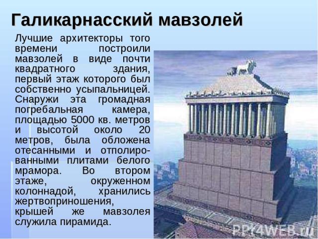 Галикарнасский мавзолей Лучшие архитекторы того времени построили мавзолей в виде почти квадратного здания, первый этаж которого был собственно усыпальницей. Снаружи эта громадная погребальная камера, площадью 5000 кв. метров и высотой около 20 метр…