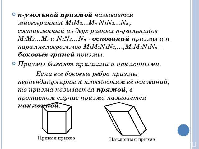 n-угольной призмой называется многогранник М1М2…Мn N1N2…Nn , составленный из двух равных n-угольников М1М2…Мn и N1N2…Nn - оснований призмы и n параллелограммов М1М2N1N2,…,МnМ1N1Nn – боковых граней призмы. Призмы бывают прямыми и наклонными. Если все…