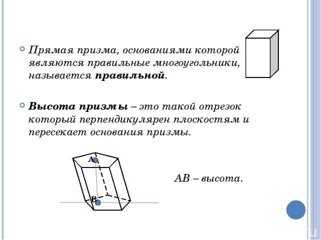 Прямая призма, основаниями которой являются правильные многоугольники, называется правильной. Высота призмы – это такой отрезок который перпендикулярен плоскостям и пересекает основания призмы. АВ – высота. А В