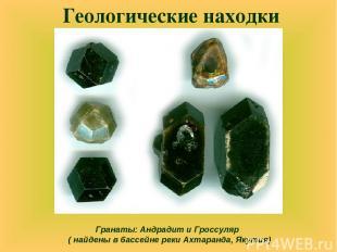 Геологические находки Гранаты: Андрадит и Гроссуляр ( найдены в бассейне реки Ах