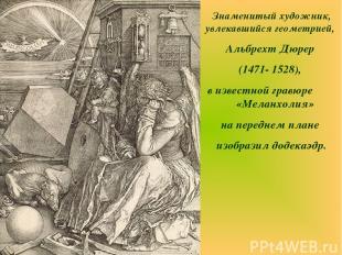 Знаменитый художник, увлекавшийся геометрией, Альбрехт Дюрер (1471- 1528), в изв