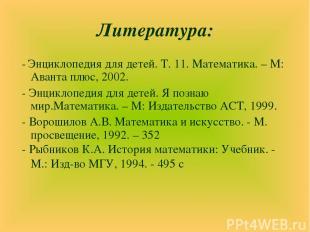 Литература: - Энциклопедия для детей. Т. 11. Математика. – М: Аванта плюс, 2002.