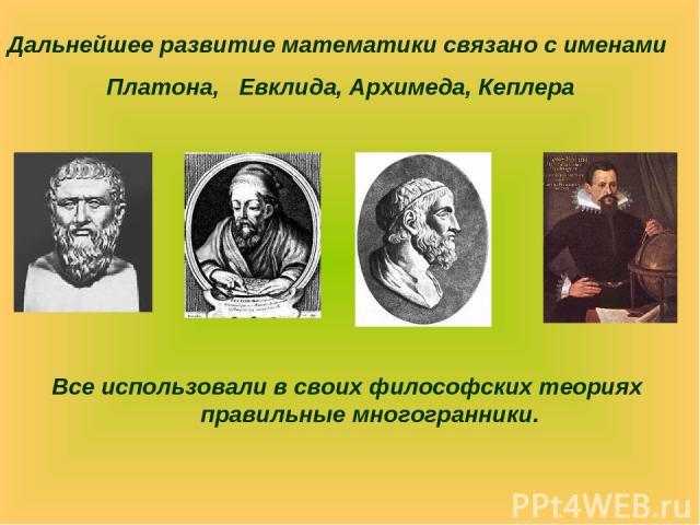 Все использовали в своих философских теориях правильные многогранники. Дальнейшее развитие математики связано с именами Платона, Евклида, Архимеда, Кеплера