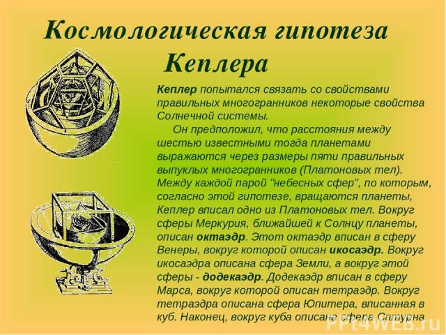 Космологическая гипотеза Кеплера Кеплер попытался связать со свойствами правильных многогранников некоторые свойства Солнечной системы. Он предположил, что расстояния между шестью известными тогда планетами выражаются через размеры пяти правильных в…