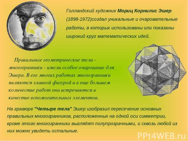 Правильные геометрические тела - многогранники - имели особое очарование для Эшера. В его многих работах многогранники являются главной фигурой и в еще большем количестве работ они встречаются в качестве вспомогательных элементов. Голландский художн…