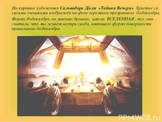 На картине художника Сальвадора Дали «Тайная Вечеря» Христос со своими учениками изображён на фоне огромного прозрачного додекаэдра. Форму додекаэдра, по мнению древних, имела ВСЕЛЕННАЯ , т.е. они считали, что мы живём внутри свода, имеющего форму …