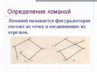 Определение ломаной Ломаной называется фигура,которая состоит из точек и соединя