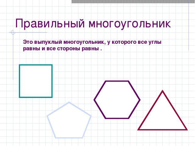 Правильный многоугольник Это выпуклый многоугольник, у которого все углы равны и все стороны равны .