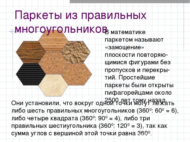 Паркеты из правильных многоугольников В математике паркетом называют «замощение» плоскости повторяю-щимися фигурами без пропусков и перекры-тий. Простейшие паркеты были открыты пифагорейцами около 2500 лет тому назад. Они установили, что вокруг одно…