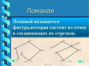 Ломаная Ломаной называется фигура,которая состоит из точек и соединяющих их отре