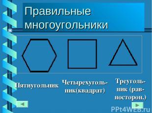 Пятиугольник Четырехуголь-ник(квадрат) Треуголь- ник (рав- носторон.) Правильные