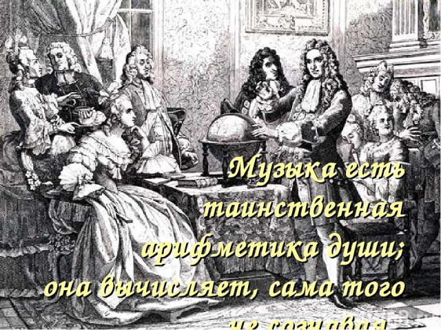 Музыка есть таинственная арифметика души; она вычисляет, сама того не сознавая. Готфирд Лейбниц