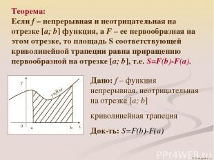 Теорема: Если f – непрерывная и неотрицательная на отрезке [a; b] функция, а F –