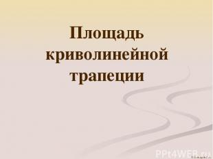 Площадь криволинейной трапеции © Комаров Р.А.