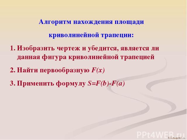Алгоритм нахождения площади криволинейной трапеции: Изобразить чертеж и убедится, является ли данная фигура криволинейной трапецией Найти первообразную F(x) Применить формулу S=F(b)-F(a) © Комаров Р.А.