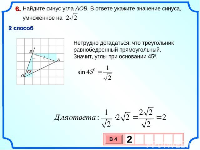 Найдите синус угла AOB. В ответе укажите значение синуса, умноженное на 6. a 2 способ Нетрудно догадаться, что треугольник равнобедренный прямоугольный. Значит, углы при основании 450.