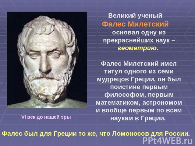 Великий ученый Фалес Милетский основал одну из прекраснейших наук – геометрию. Фалес Милетский имел титул одного из семи мудрецов Греции, он был поистине первым философом, первым математиком, астрономом и вообще первым по всем наукам в Греции. Фалес…