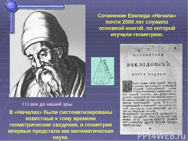I I I век до нашей эры Сочинение Евклида «Начала» почти 2000 лет служило основной книгой, по которой изучали геометрию. В «Началах» были систематизированы известные к тому времени геометрические сведения, и геометрия впервые предстала как математиче…