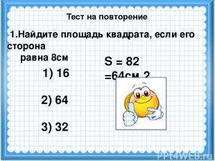 S = 82 =64см 2 1.Найдите площадь квадрата, если его сторона равна 8см 1) 16 2) 6