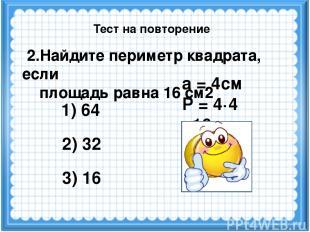 а = 4см Р = 4·4 =16см 2.Найдите периметр квадрата, если площадь равна 16 см2 1)