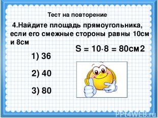 S = 10·8 = 80см2 4.Найдите площадь прямоугольника, если его смежные стороны равн