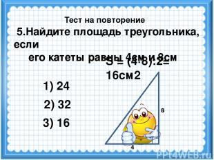 S = (4·8):2= 16см2 2) 32 3) 16 1) 24 Тест на повторение 4 8 5.Найдите площадь тр