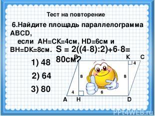 S = 2((4·8):2)+6·8= 80см2 6.Найдите площадь параллелограмма ABCD, если АН=СК=4см