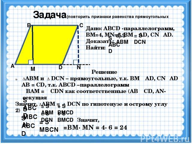 Задача(повторить признаки равенства прямоугольных треугольников) А D M N С В Дано: ABCD -параллелограмм, ВМ=4, MN=6, ВМ ┴ AD, CN┴ AD. Доказать: Найти: а) S ABМ = S DCN S ABCD Решение ΔАВМ и Δ DCN – прямоугольные, т.к. ВМ ┴ AD, CN┴ AD AB = CD, т.к. A…