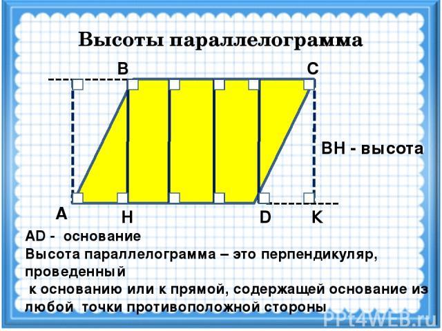 Высоты параллелограмма С В А D Н К ВН - высота АD - основание Высота параллелограмма – это перпендикуляр, проведенный к основанию или к прямой, содержащей основание из любой точки противоположной стороны