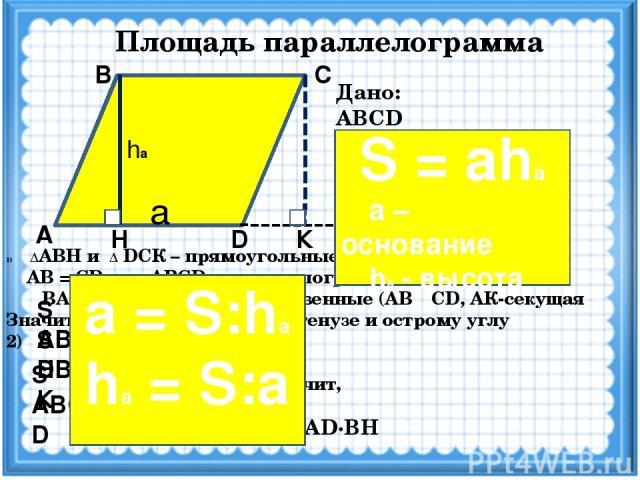 Площадь параллелограмма А D Н К С В Дано: ABCD -параллелограмм, ВН - высота AD - основание Доказать: S = AD·BH Решение ΔАВН и Δ DCК – прямоугольные, т.к. ВН ┴ AD, CК ┴ AD AB = CD, т.к. ABCD –параллелограмм ∟ВАН = ∟CDК как соответственные (AB ║ CD, A…