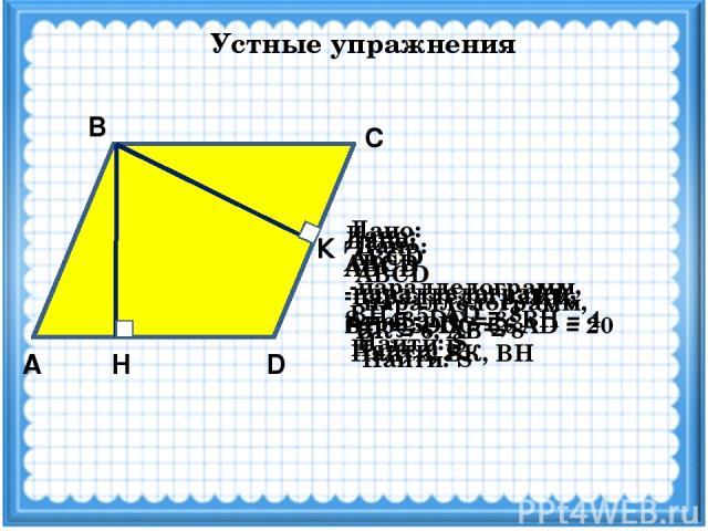 Устные упражнения А D Н С В Дано: ABCD -параллелограмм, ВН = 5, DC = 6 Найти: S К Дано: ABCD -параллелограмм, S= 60, DC = 6, АD = 20 Найти: ВК, ВН Дано: ABCD -параллелограмм, ВН = 5, АD = 8 Найти: S Дано: ABCD -параллелограмм, ВК = 6, АВ = 8 Найти: …