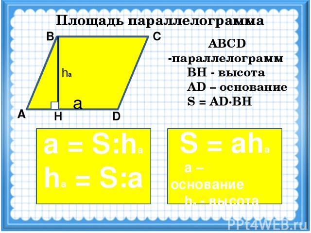 Площадь параллелограмма А D Н С В ABCD -параллелограмм ВН - высота AD – основание S = AD·BH S = ahа а – основание hа - высота hа a а = S:hа hа = S:а