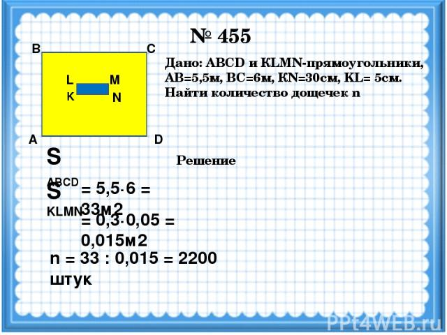 № 455 M N K L D С В А Дано: ABCD и КLMN-прямоугольники, АВ=5,5м, ВС=6м, КN=30см, KL= 5см. Найти количество дощечек n Решение S ABCD = 5,5·6 = 33м2 = 0,3·0,05 = 0,015м2 S KLMN n = 33 : 0,015 = 2200 штук