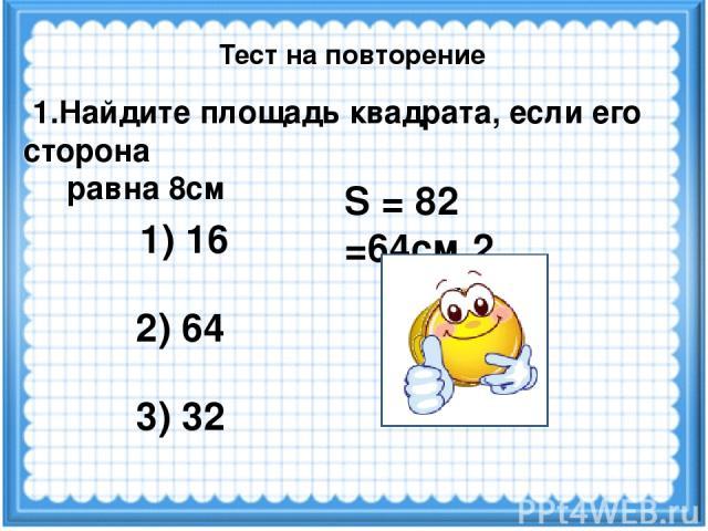 S = 82 =64см 2 1.Найдите площадь квадрата, если его сторона равна 8см 1) 16 2) 64 3) 32 Тест на повторение
