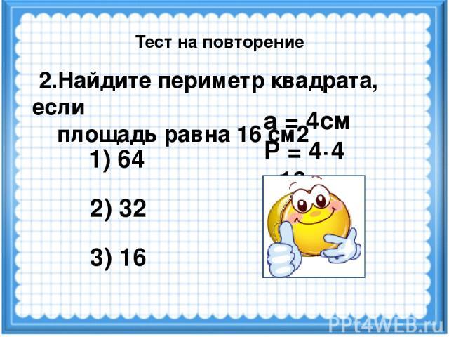 а = 4см Р = 4·4 =16см 2.Найдите периметр квадрата, если площадь равна 16 см2 1) 64 3) 16 2) 32 Тест на повторение
