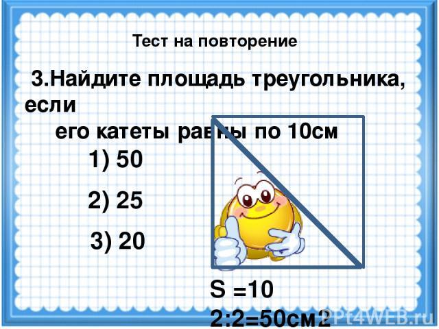 S =10 2:2=50см2 3.Найдите площадь треугольника, если его катеты равны по 10см 3) 20 1) 50 2) 25 Тест на повторение