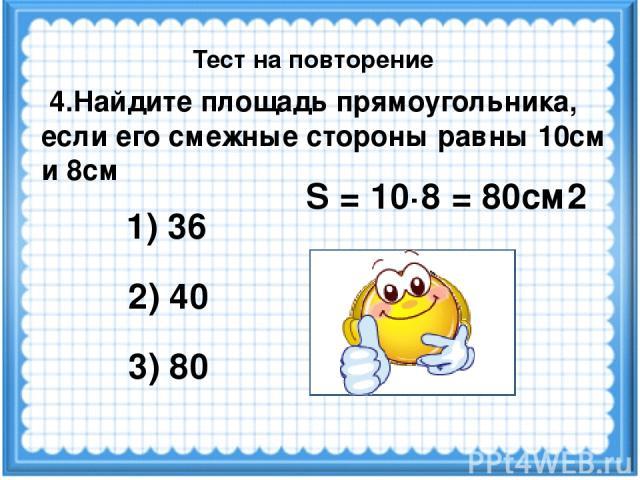 S = 10·8 = 80см2 4.Найдите площадь прямоугольника, если его смежные стороны равны 10см и 8см 1) 36 3) 80 2) 40 Тест на повторение