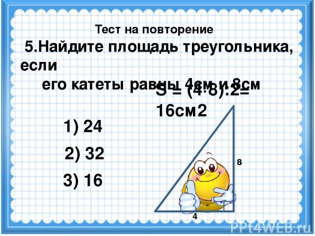 S = (4·8):2= 16см2 2) 32 3) 16 1) 24 Тест на повторение 4 8 5.Найдите площадь треугольника, если его катеты равны 4см и 8см