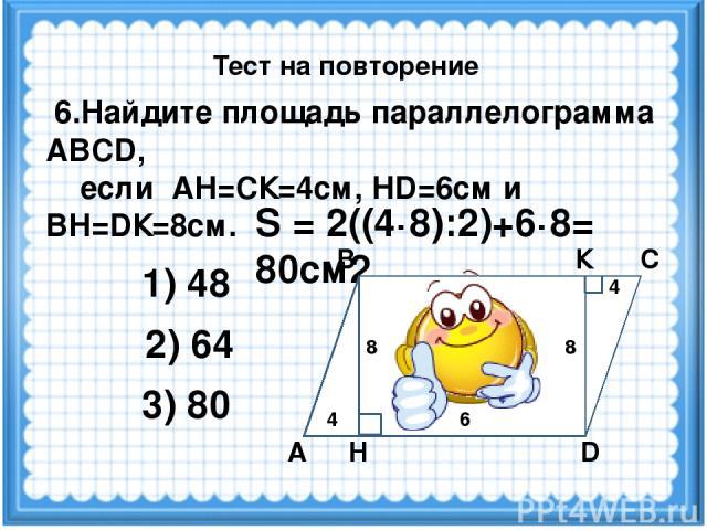 S = 2((4·8):2)+6·8= 80см2 6.Найдите площадь параллелограмма ABCD, если АН=СК=4см, НD=6см и ВН=DК=8см. 2) 64 3) 80 1) 48 Тест на повторение А В С D Н 4 8 6 4 8 К