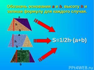 Обозначь основания а и b, высоту h и запиши формулу для каждого случая. h а b а