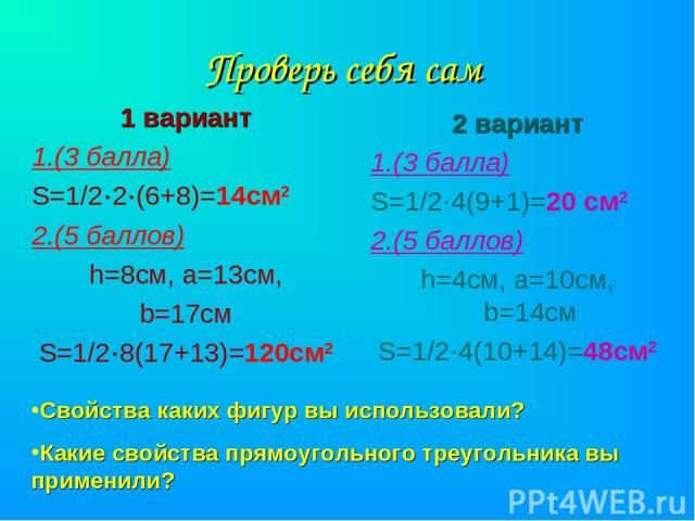 Проверь себя сам 1 вариант 1.(3 балла) S=1/2·2·(6+8)=14см2 2.(5 баллов) h=8см, а=13см, b=17см S=1/2·8(17+13)=120см2 2 вариант 1.(3 балла) S=1/2·4(9+1)=20 см2 2.(5 баллов) h=4см, а=10см, b=14см S=1/2·4(10+14)=48см2 Свойства каких фигур вы использовал…