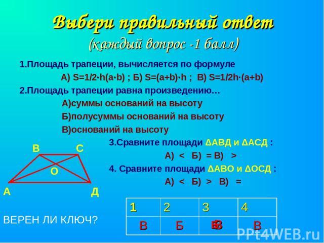 Выбери правильный ответ (каждый вопрос -1 балл) 1.Площадь трапеции, вычисляется по формуле А) S=1/2·h(а·b) ; Б) S=(а+b)·h ; В) S=1/2h·(a+b) 2.Площадь трапеции равна произведению… А)суммы оснований на высоту Б)полусуммы оснований на высоту В)основани…