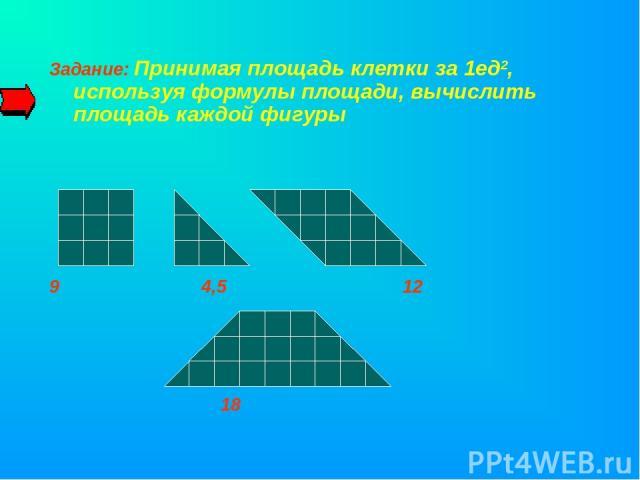 Задание: Принимая площадь клетки за 1ед2, используя формулы площади, вычислить площадь каждой фигуры 9 4,5 12 18