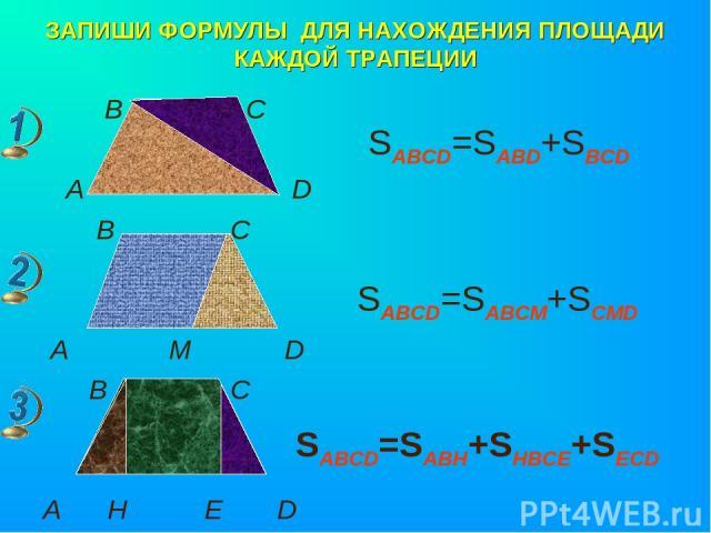 ЗАПИШИ ФОРМУЛЫ ДЛЯ НАХОЖДЕНИЯ ПЛОЩАДИ КАЖДОЙ ТРАПЕЦИИ В С А D B C A M D B C A H E D SABCD=SABD+SBCD SABCD=SABCM+SCMD SABCD=SABH+SHBCE+SECD