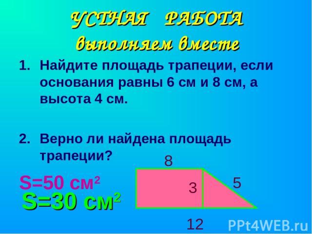 УСТНАЯ РАБОТА выполняем вместе Найдите площадь трапеции, если основания равны 6 см и 8 см, а высота 4 см. Верно ли найдена площадь трапеции? 3 8 12 5 S=50 см2 S=30 см2